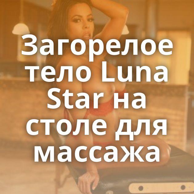 Загорелое тело Luna Star на столе для массажа