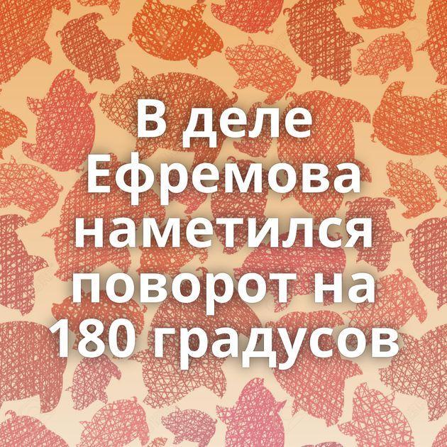 В деле Ефремова наметился поворот на 180 градусов