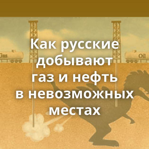 Какрусские добывают газинефть вневозможных местах