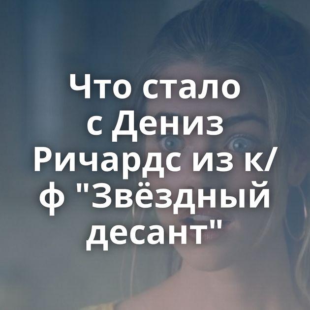 Чтостало сДениз Ричардс изк/ф