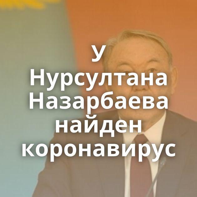 У Нурсултана Назарбаева найден коронавирус