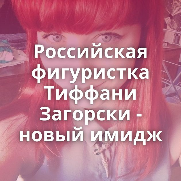 Российская фигуристка Тиффани Загорски - новый имидж