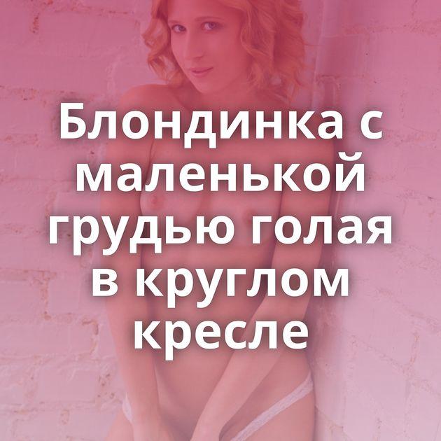 Блондинка с маленькой грудью голая в круглом кресле