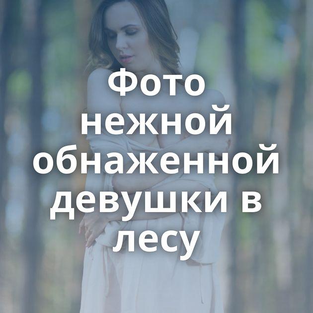 Фото нежной обнаженной девушки в лесу