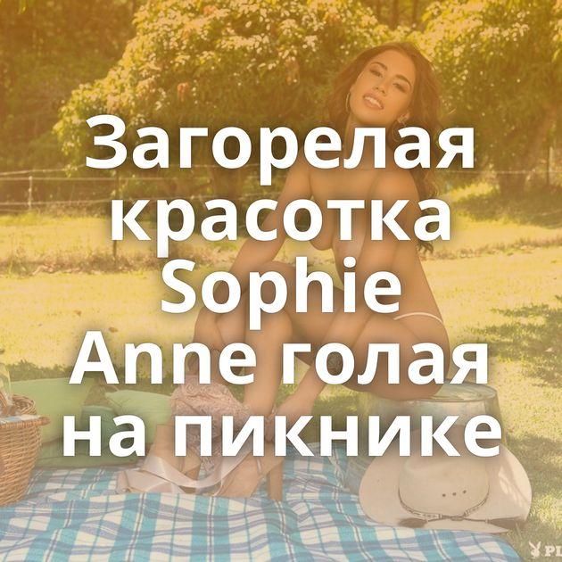 Загорелая красотка Sophie Anne голая на пикнике