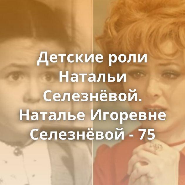 Детские роли Натальи Селезнёвой. Наталье Игоревне Селезнёвой - 75