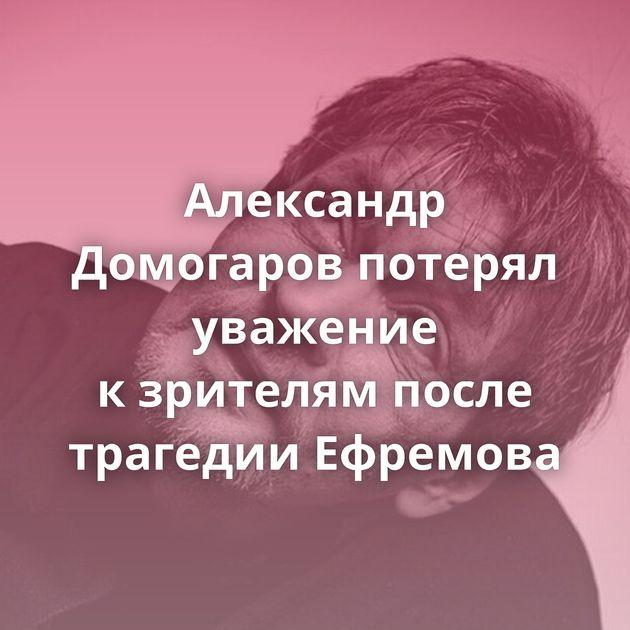 Александр Домогаров потерял уважение кзрителям после трагедии Ефремова