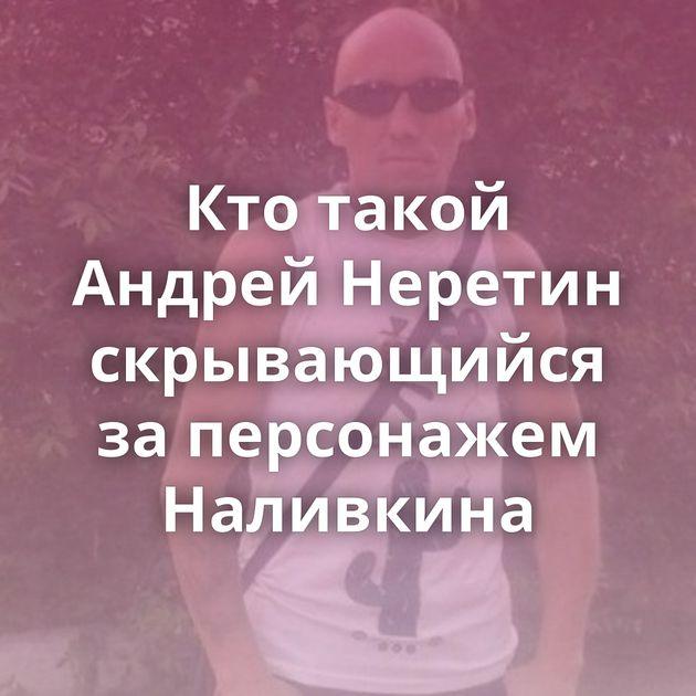 Кто такой Андрей Неретин скрывающийся за персонажем Наливкина