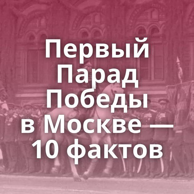 Первый Парад Победы вМоскве — 10фактов