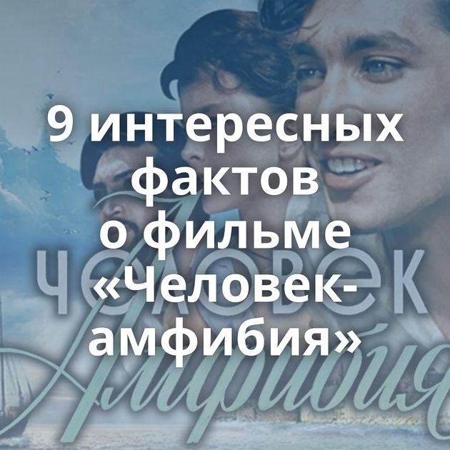 9интересных фактов офильме «Человек-амфибия»