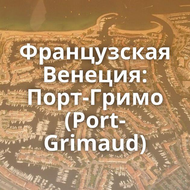 Французская Венеция: Порт-Гримо (Port-Grimaud)