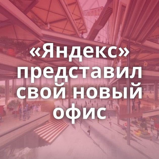 «Яндекс» представил свой новый офис
