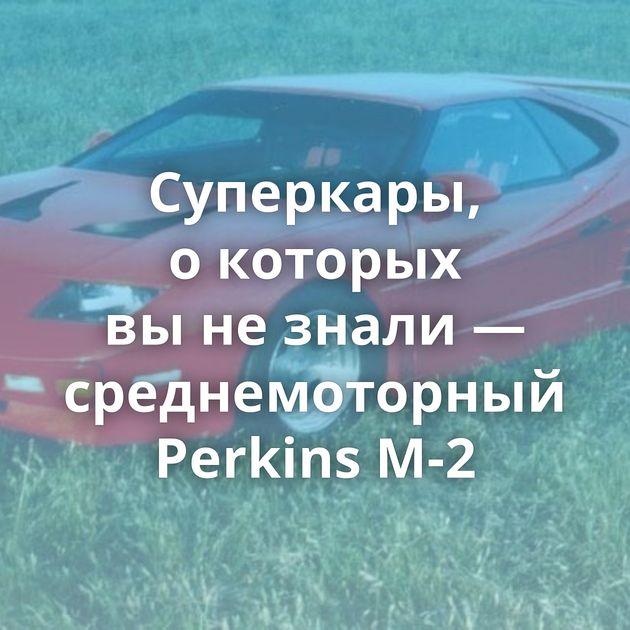 Суперкары, окоторых вынезнали — среднемоторный Perkins M-2