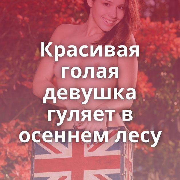 Красивая голая девушка гуляет в осеннем лесу