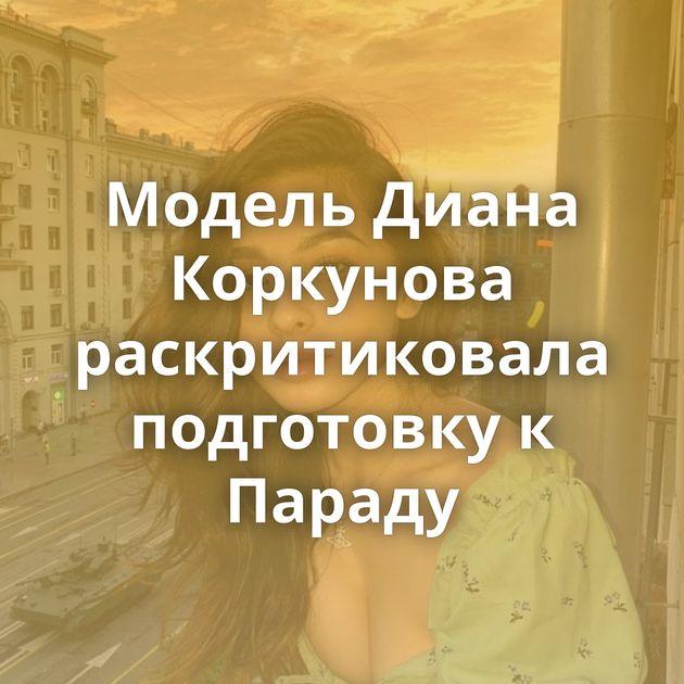 Модель Диана Коркунова раскритиковала подготовку к Параду