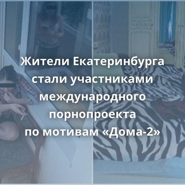 Жители Екатеринбурга стали участниками международного порнопроекта помотивам «Дома-2»