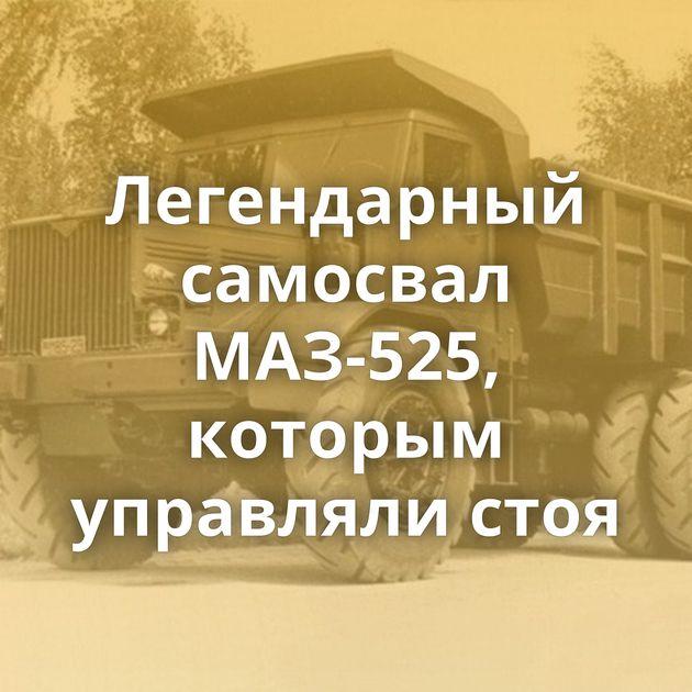 Легендарный самосвал МАЗ-525, которым управляли стоя