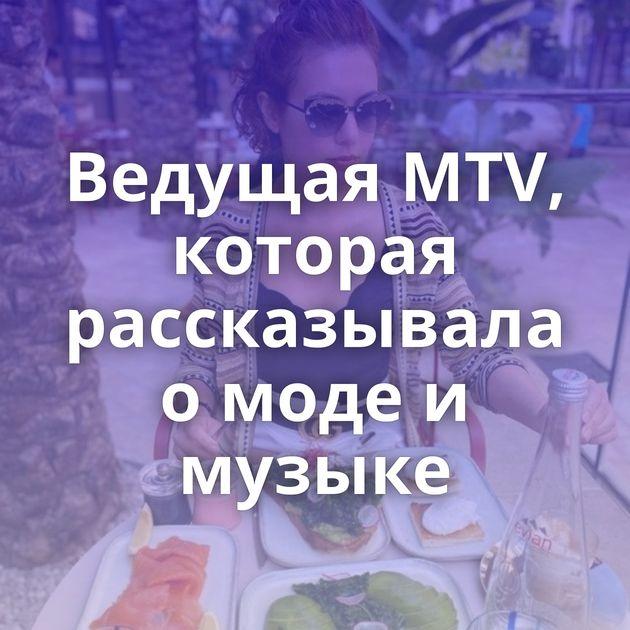 Ведущая MTV, которая рассказывала о моде и музыке