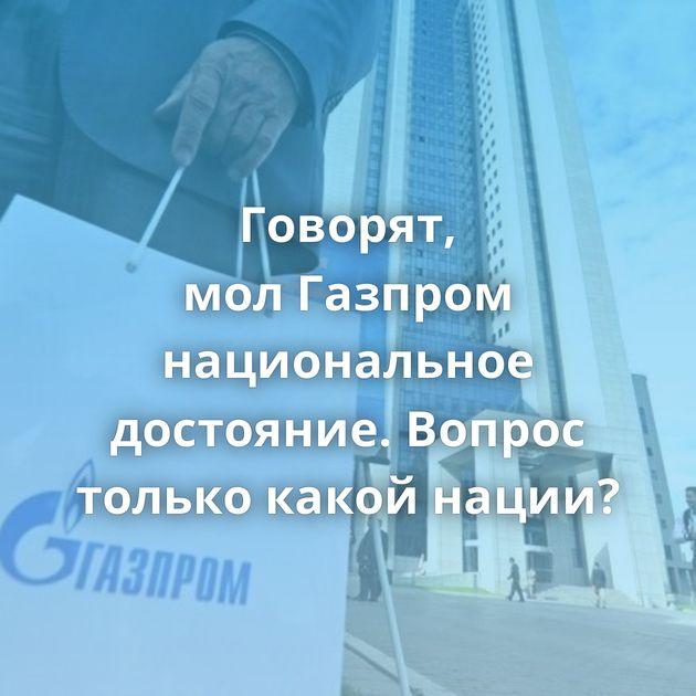 Говорят, молГазпром национальное достояние. Вопрос только какой нации?