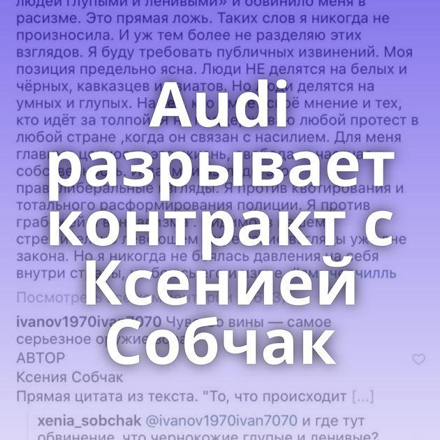 Audi разрывает контракт с Ксенией Собчак