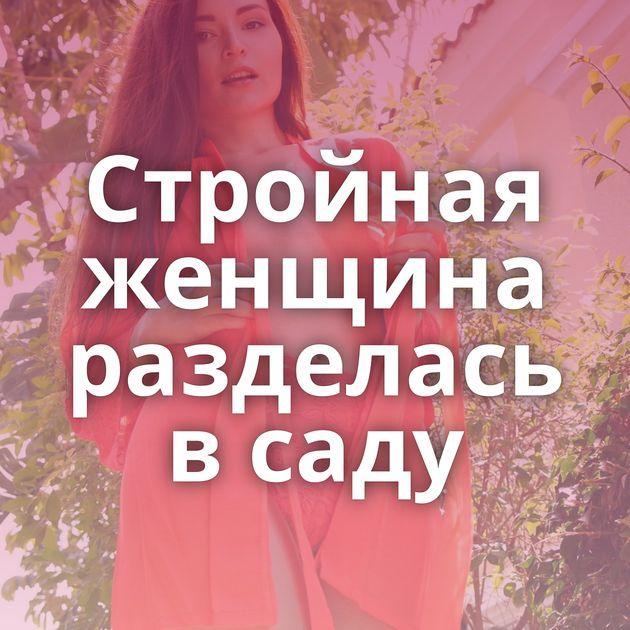 Стройная женщина разделась в саду