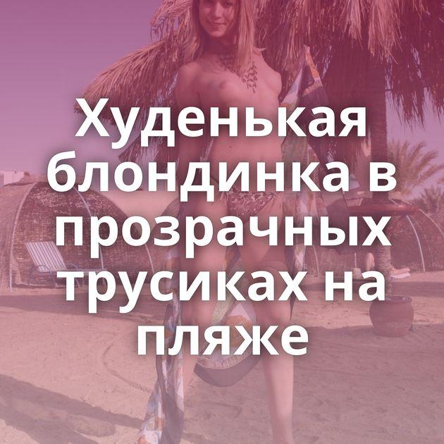 Худенькая блондинка в прозрачных трусиках на пляже
