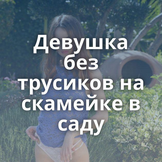 Девушка без трусиков на скамейке в саду