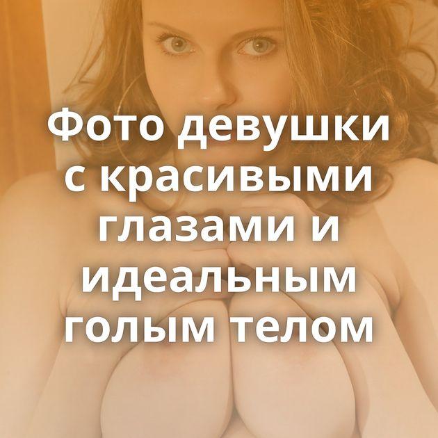 Фото девушки с красивыми глазами и идеальным голым телом