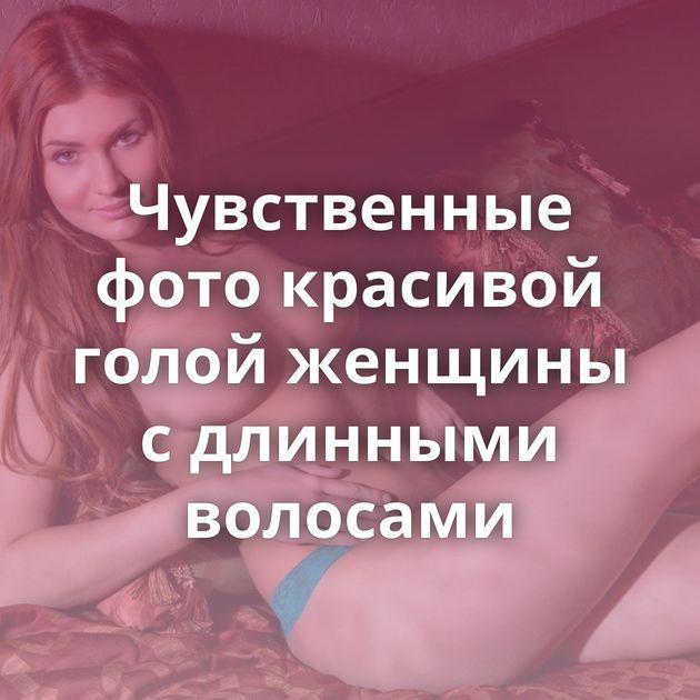 Чувственные фото красивой голой женщины с длинными волосами