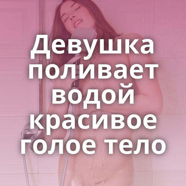 Девушка поливает водой красивое голое тело