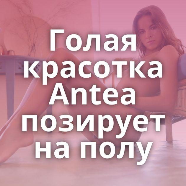 Голая красотка Antea позирует на полу