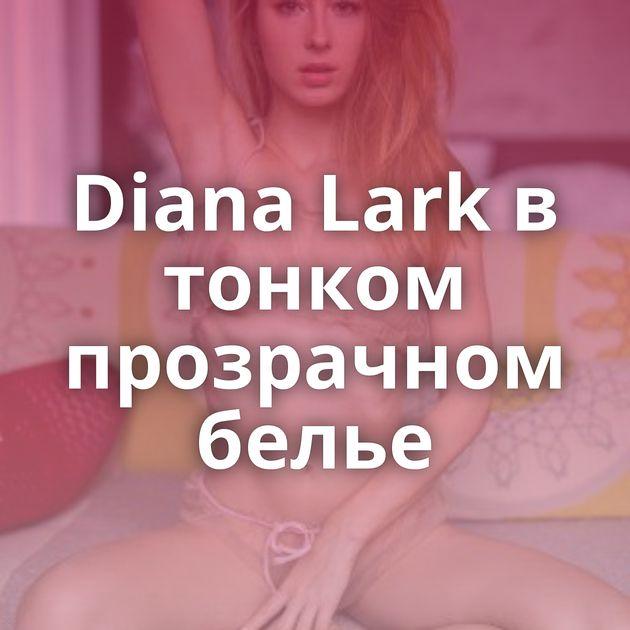 Diana Lark в тонком прозрачном белье