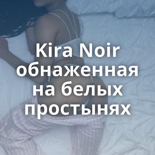 Kira Noir обнаженная на белых простынях