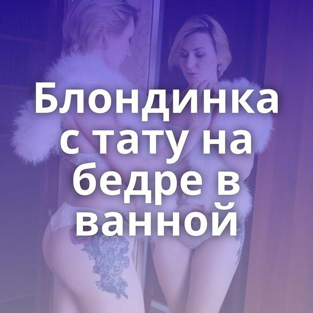 Блондинка с тату на бедре в ванной
