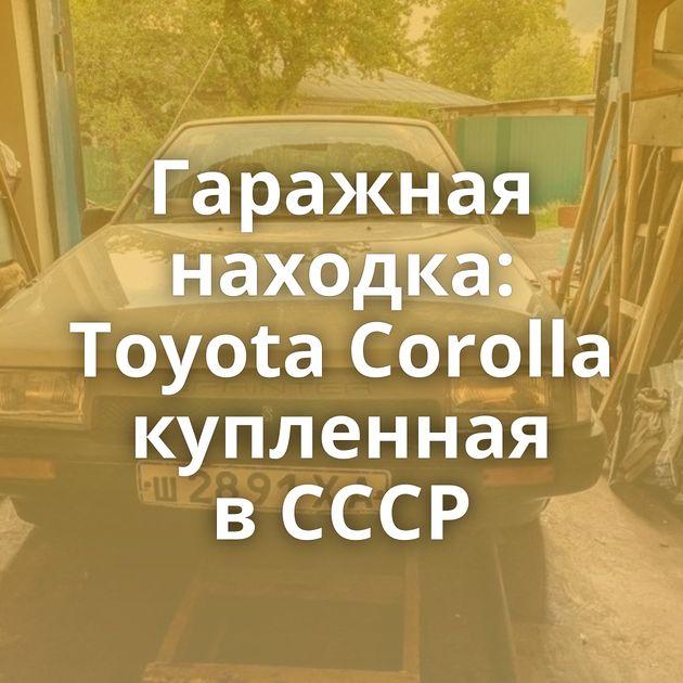 Гаражная находка: Toyota Corolla купленная вСССР