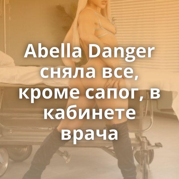Abella Danger сняла все, кроме сапог, в кабинете врача