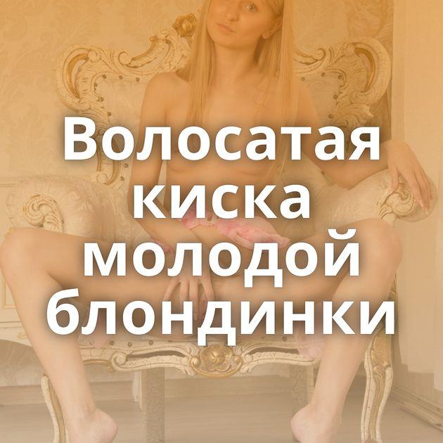 Волосатая киска молодой блондинки