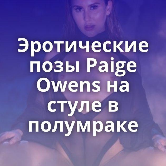 Эротические позы Paige Owens на стуле в полумраке
