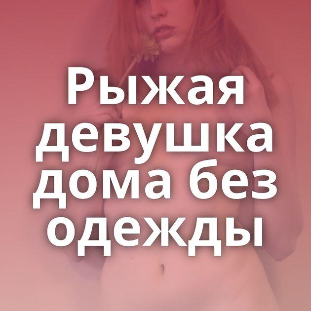 Рыжая девушка дома без одежды