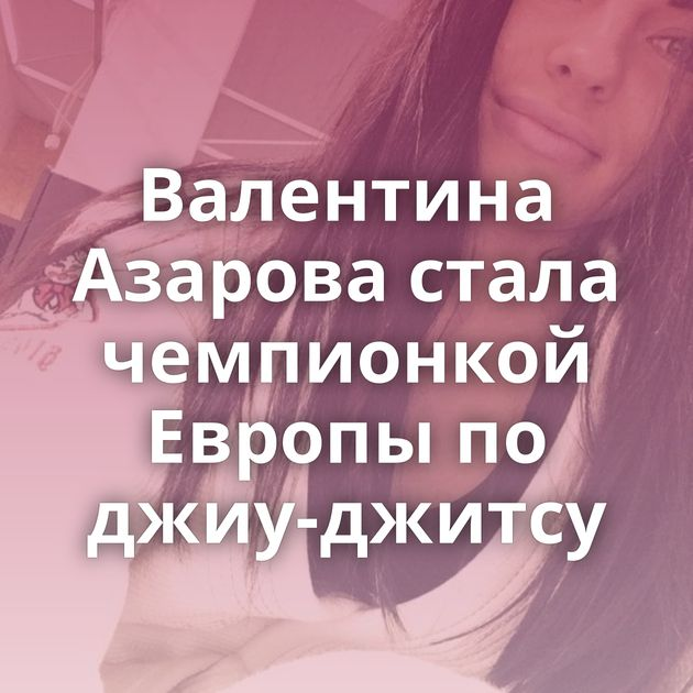 Валентина Азарова стала чемпионкой Европы по джиу-джитсу