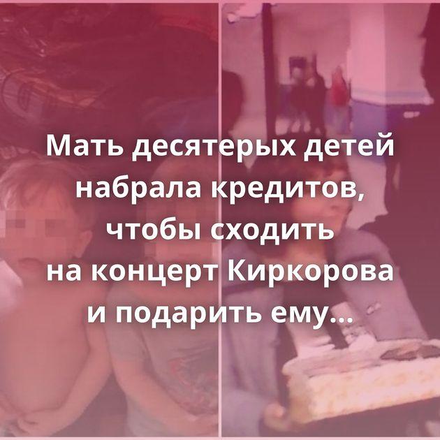 Мать десятерых детей набрала кредитов, чтобы сходить наконцерт Киркорова иподарить емуторт