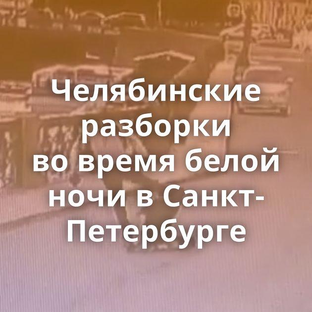 Челябинские разборки вовремя белой ночи вСанкт-Петербурге