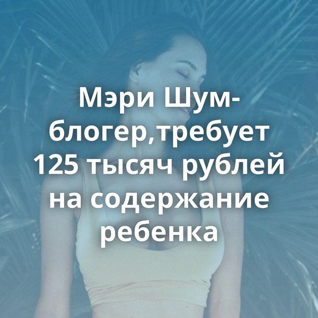 Мэри Шум-блогер,требует 125 тысяч рублей на содержание ребенка