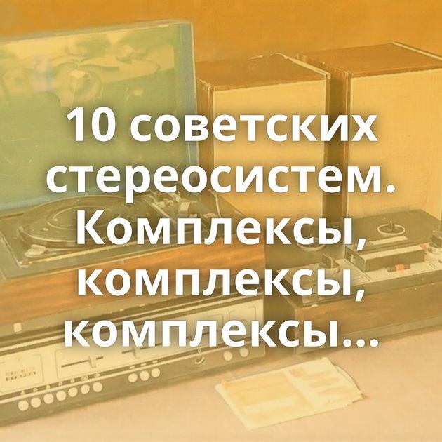 10советских стереосистем. Комплексы, комплексы, комплексы…