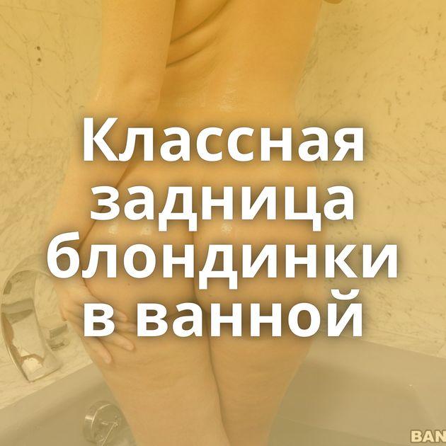 Классная задница блондинки в ванной