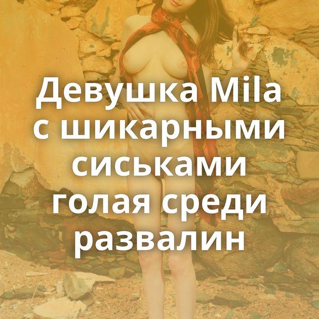 Девушка Mila с шикарными сиськами голая среди развалин