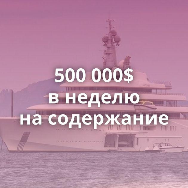 500000$ внеделю насодержание