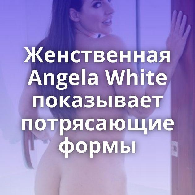 Женственная Angela White показывает потрясающие формы