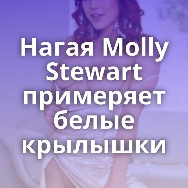 Нагая Molly Stewart примеряет белые крылышки