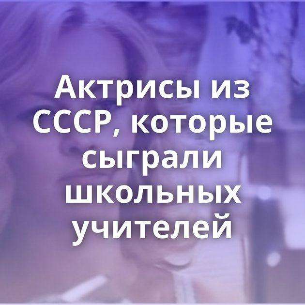 Актрисы из СССР, которые сыграли школьных учителей